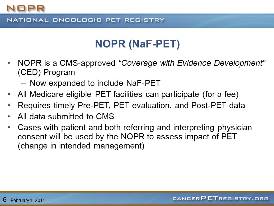 NOPR (NaF-PET) NOPR is a CMS-approved Coverage with Evidence Development (CED) Program –Now expanded to include NaF-PET All Medicare-eligible PET facilities can participate (for a fee) Requires timely Pre-PET, PET evaluation, and Post-PET data All data submitted to CMS Cases with patient and both referring and interpreting physician consent will be used by the NOPR to assess impact of PET (change in intended management) 6 February 1, 2011