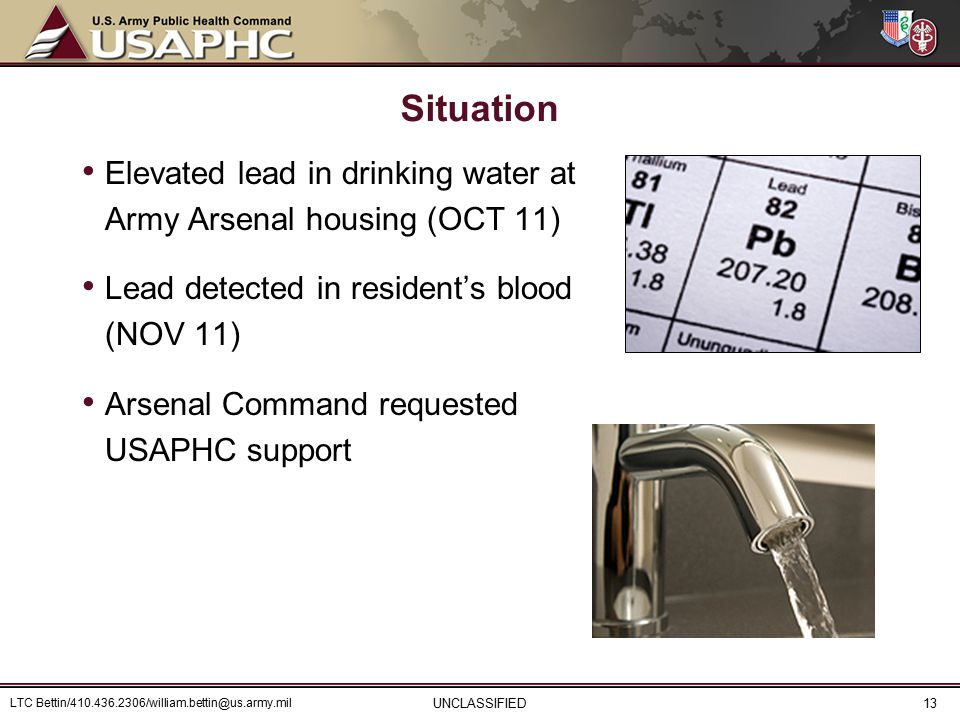 Elevated lead in drinking water at Army Arsenal housing (OCT 11) Lead detected in resident's blood (NOV 11) Arsenal Command requested USAPHC support Situation UNCLASSIFIED LTC Bettin/410.436.2306/william.bettin@us.army.mil 13