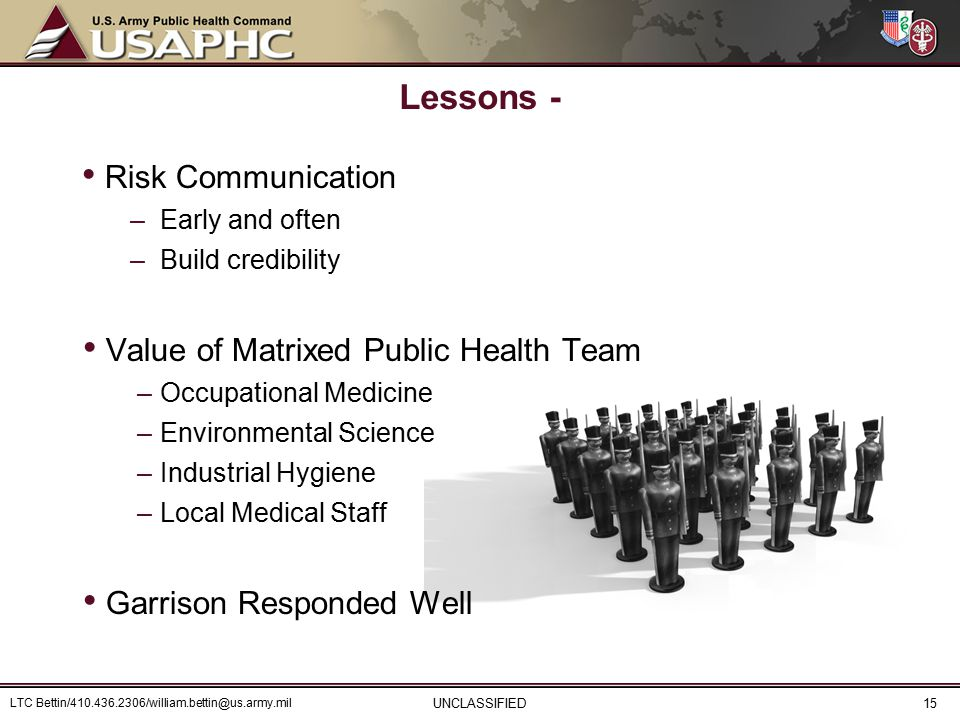 Lessons - Risk Communication –Early and often –Build credibility Value of Matrixed Public Health Team –Occupational Medicine –Environmental Science –Industrial Hygiene –Local Medical Staff Garrison Responded Well UNCLASSIFIED LTC Bettin/410.436.2306/william.bettin@us.army.mil 15