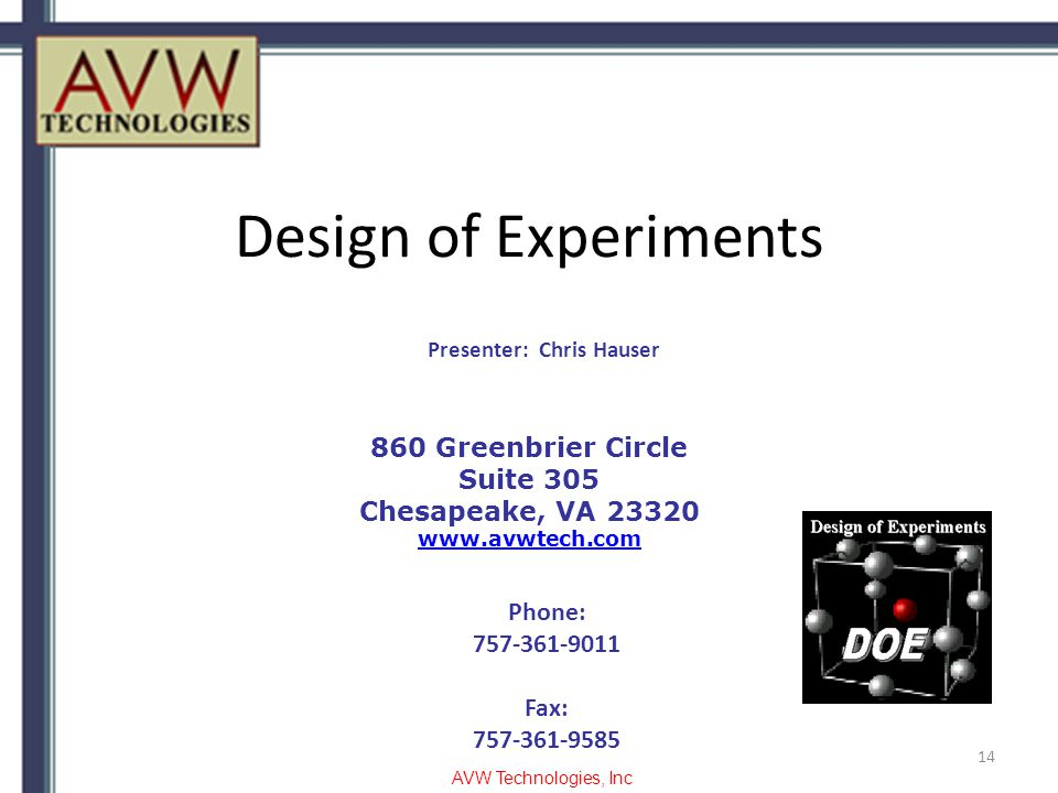 Design of Experiments 14 860 Greenbrier Circle Suite 305 Chesapeake, VA 23320 www.avwtech.com Phone: 757-361-9011 Fax: 757-361-9585 Presenter: Chris Hauser AVW Technologies, Inc