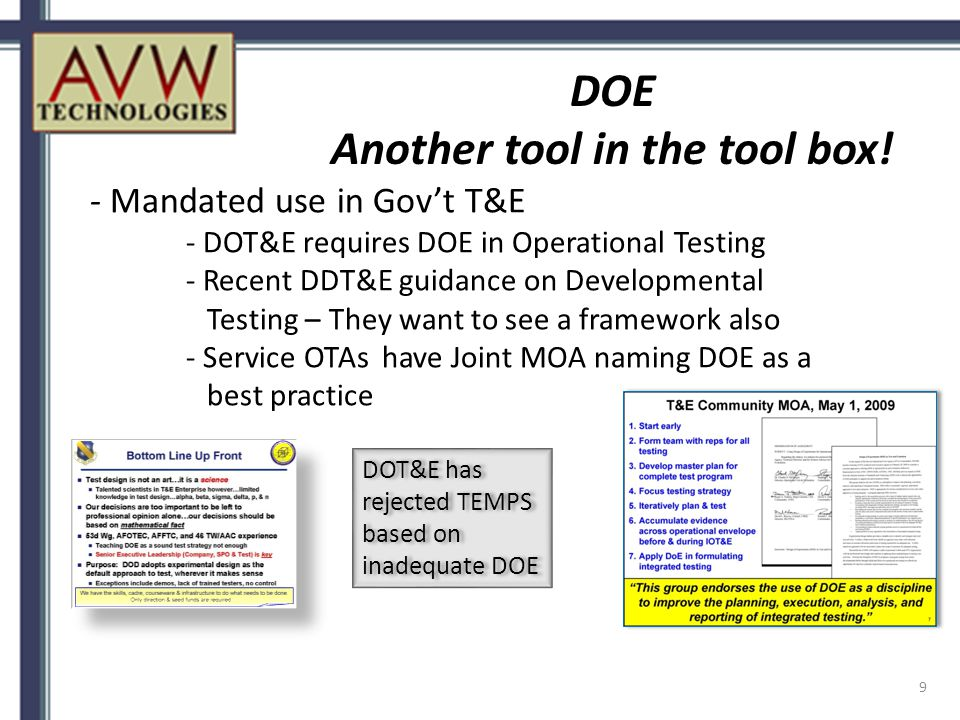 - Mandated use in Gov't T&E - DOT&E requires DOE in Operational Testing - Recent DDT&E guidance on Developmental Testing – They want to see a framework also - Service OTAs have Joint MOA naming DOE as a best practice DOE Another tool in the tool box.