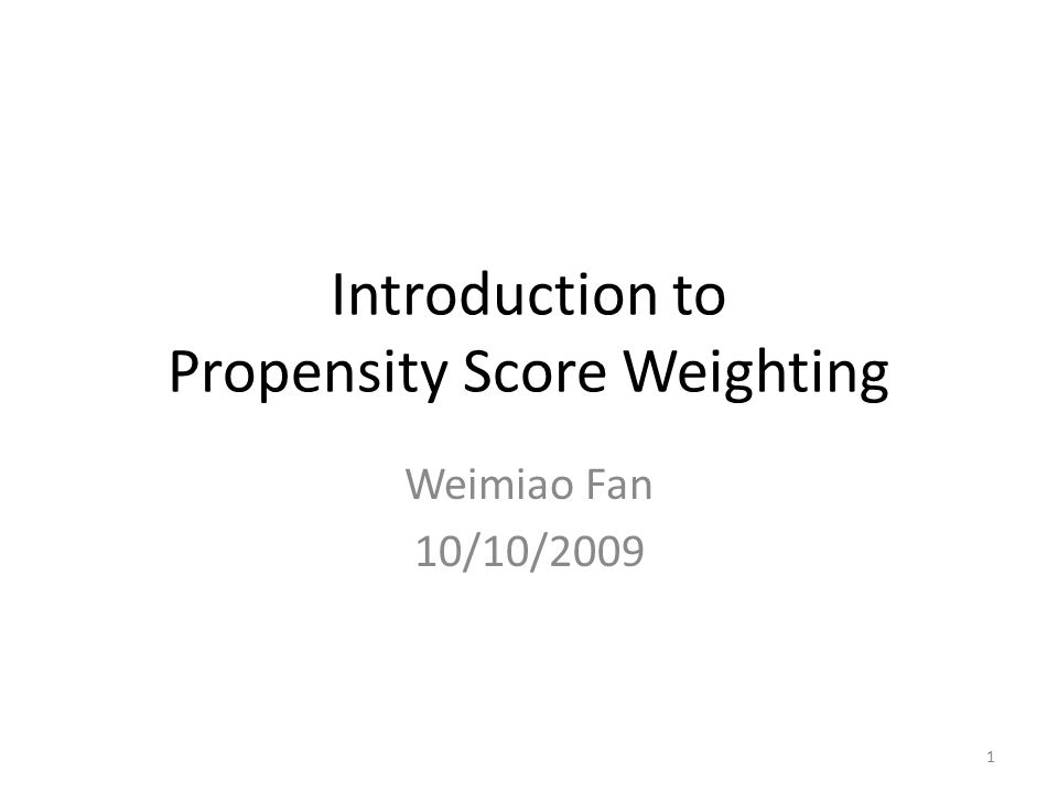 Introduction to Propensity Score Weighting Weimiao Fan 10/10/2009 1