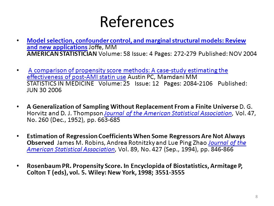 References Model selection, confounder control, and marginal structural models: Review and new applications Joffe, MM AMERICAN STATISTICIAN Volume: 58 Issue: 4 Pages: 272-279 Published: NOV 2004 Model selection, confounder control, and marginal structural models: Review and new applications A comparison of propensity score methods: A case-study estimating the effectiveness of post-AMI statin use Austin PC, Mamdani MM STATISTICS IN MEDICINE Volume: 25 Issue: 12 Pages: 2084-2106 Published: JUN 30 2006A comparison of propensity score methods: A case-study estimating the effectiveness of post-AMI statin use A Generalization of Sampling Without Replacement From a Finite Universe D.