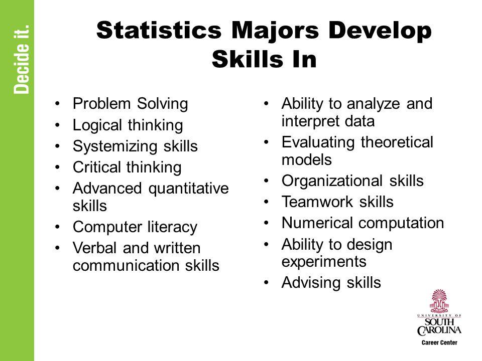 Statistics Majors Develop Skills In Problem Solving Logical thinking Systemizing skills Critical thinking Advanced quantitative skills Computer literacy Verbal and written communication skills Ability to analyze and interpret data Evaluating theoretical models Organizational skills Teamwork skills Numerical computation Ability to design experiments Advising skills