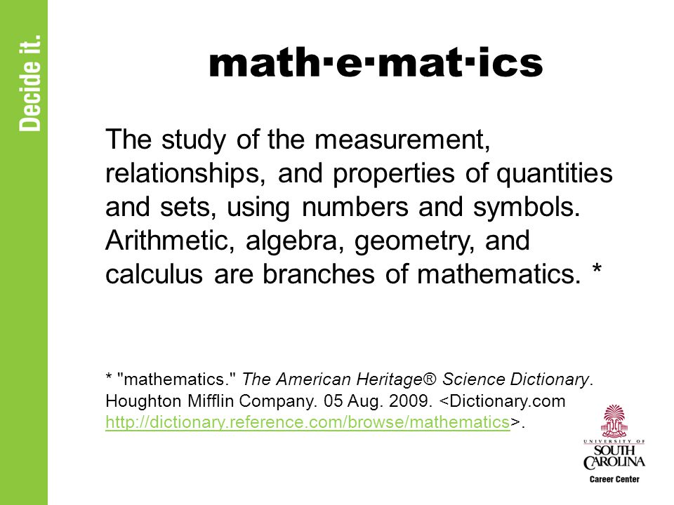 math·e·mat·ics The study of the measurement, relationships, and properties of quantities and sets, using numbers and symbols.