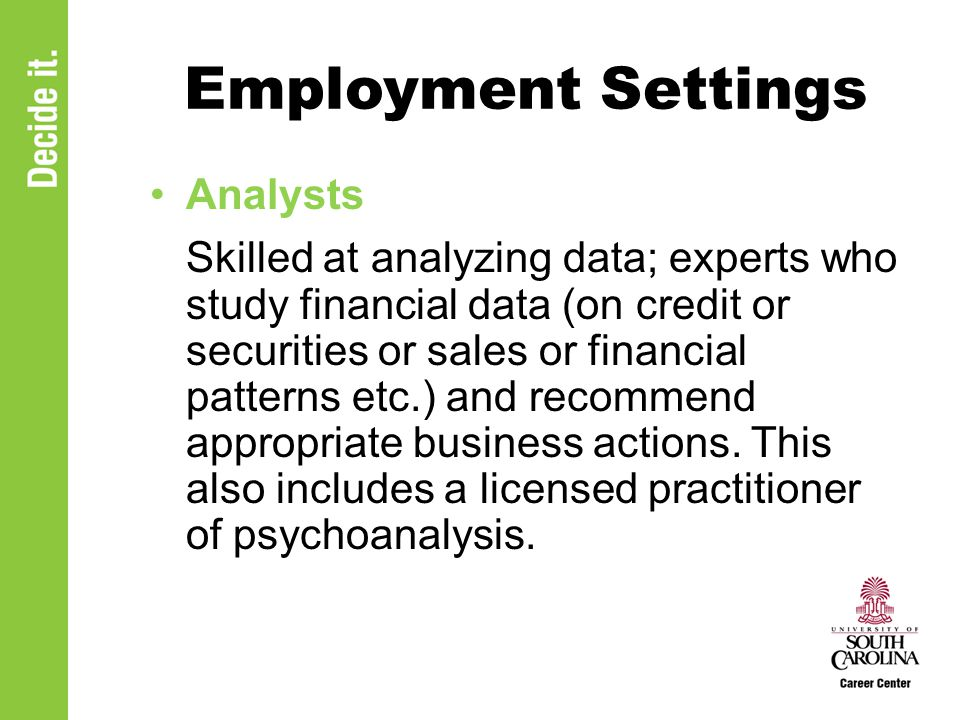 Employment Settings Analysts Skilled at analyzing data; experts who study financial data (on credit or securities or sales or financial patterns etc.) and recommend appropriate business actions.