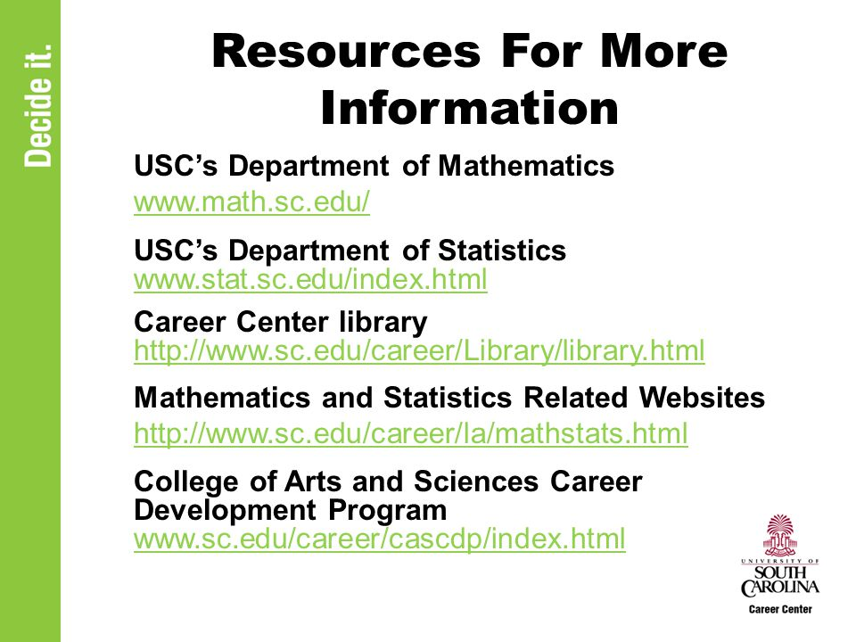 Resources For More Information USC's Department of Mathematics www.math.sc.edu/ USC's Department of Statistics www.stat.sc.edu/index.html www.stat.sc.edu/index.html Career Center library http://www.sc.edu/career/Library/library.html Mathematics and Statistics Related Websites http://www.sc.edu/career/la/mathstats.html College of Arts and Sciences Career Development Program www.sc.edu/career/cascdp/index.html www.sc.edu/career/cascdp/index.html