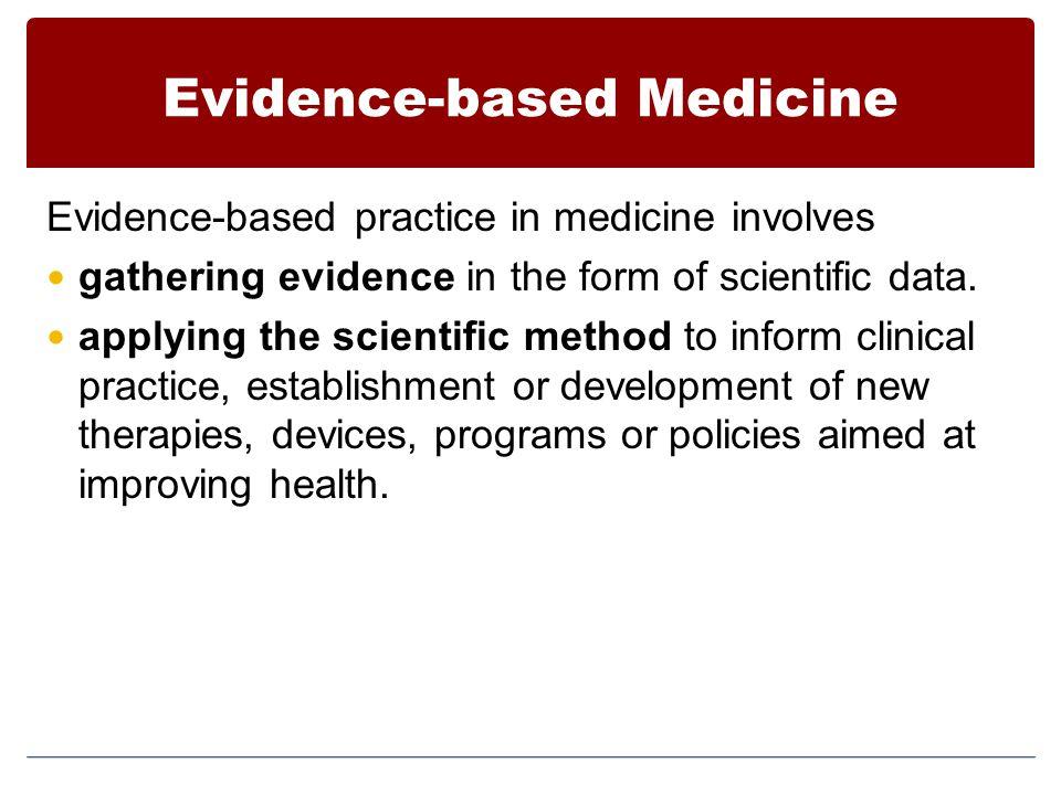 Evidence-based Medicine Evidence-based practice in medicine involves gathering evidence in the form of scientific data.