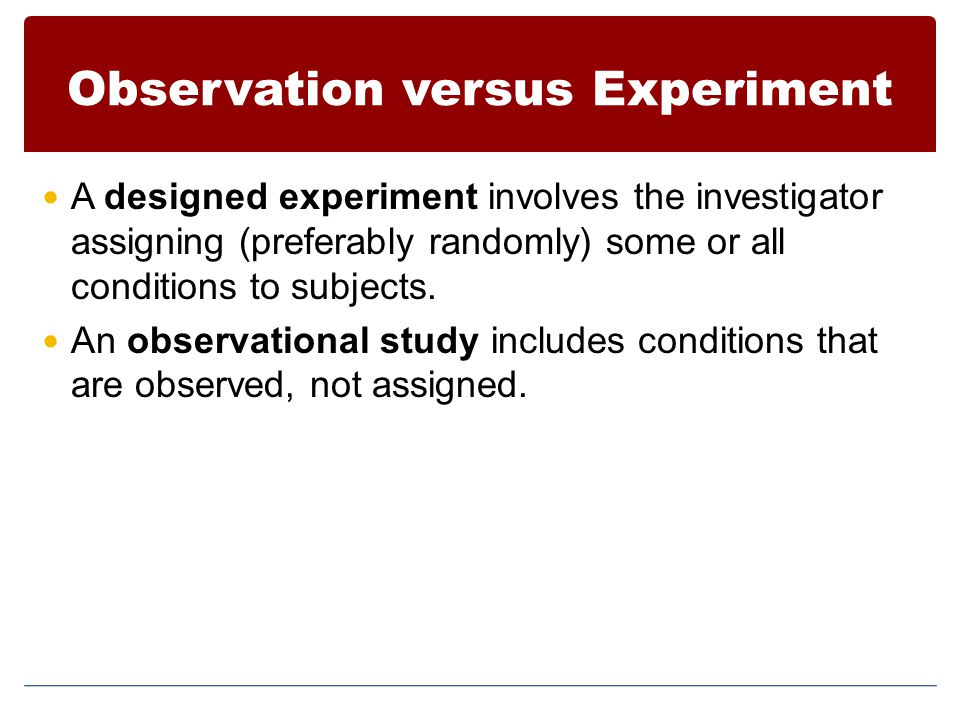 Observation versus Experiment A designed experiment involves the investigator assigning (preferably randomly) some or all conditions to subjects.
