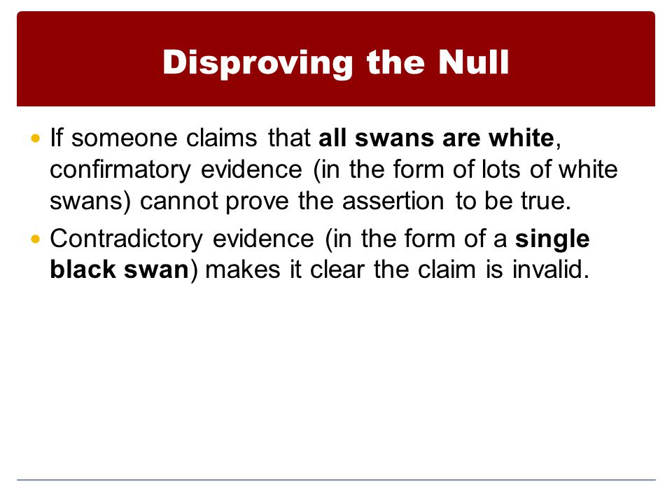 Disproving the Null If someone claims that all swans are white, confirmatory evidence (in the form of lots of white swans) cannot prove the assertion to be true.
