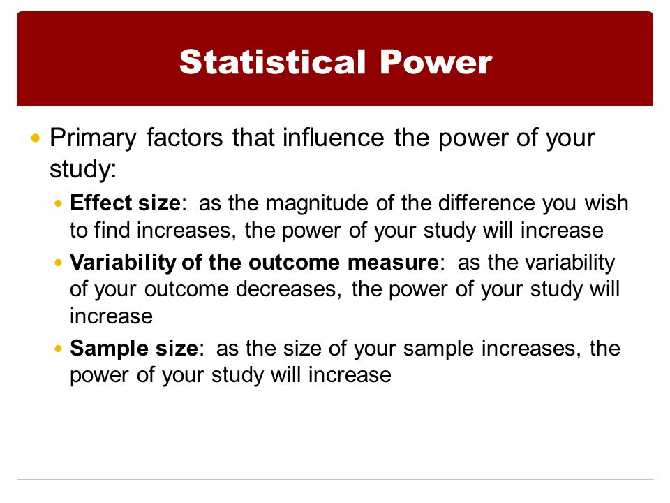 Statistical Power Primary factors that influence the power of your study: Effect size: as the magnitude of the difference you wish to find increases, the power of your study will increase Variability of the outcome measure: as the variability of your outcome decreases, the power of your study will increase Sample size: as the size of your sample increases, the power of your study will increase