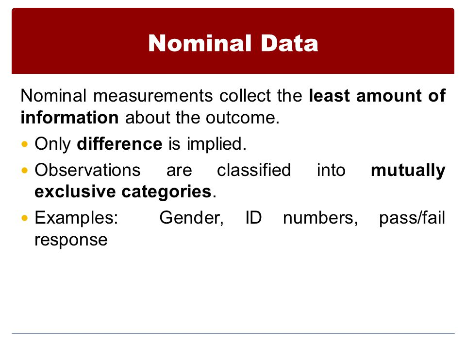 Nominal Data Nominal measurements collect the least amount of information about the outcome.