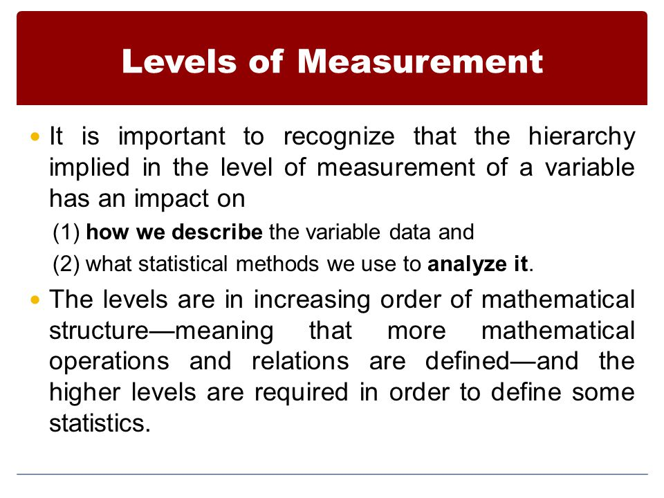 Levels of Measurement It is important to recognize that the hierarchy implied in the level of measurement of a variable has an impact on (1) how we describe the variable data and (2) what statistical methods we use to analyze it.