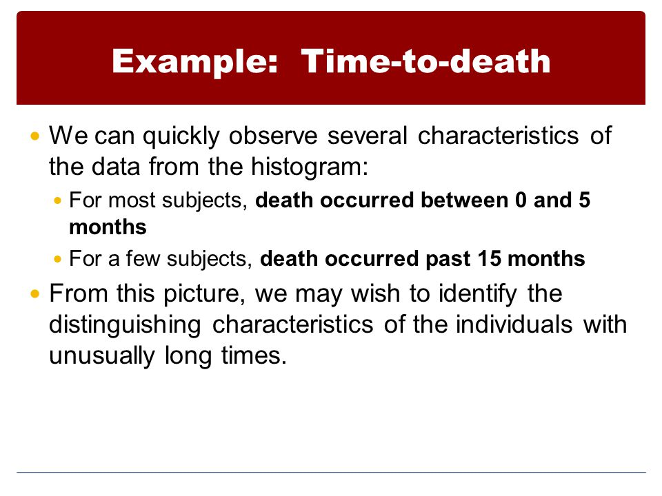 Example: Time-to-death We can quickly observe several characteristics of the data from the histogram: For most subjects, death occurred between 0 and 5 months For a few subjects, death occurred past 15 months From this picture, we may wish to identify the distinguishing characteristics of the individuals with unusually long times.