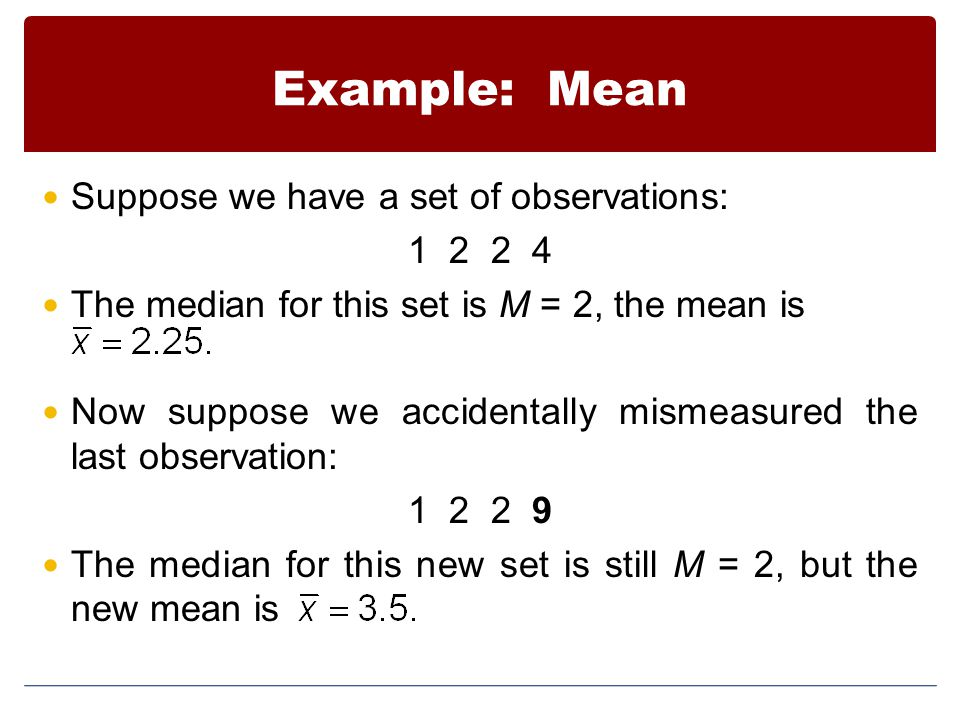 Example: Mean Suppose we have a set of observations: 1 2 2 4 The median for this set is M = 2, the mean is Now suppose we accidentally mismeasured the last observation: 1 2 2 9 The median for this new set is still M = 2, but the new mean is