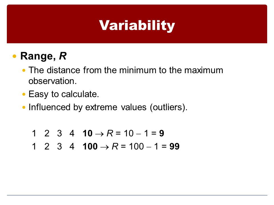 Variability Range, R The distance from the minimum to the maximum observation.