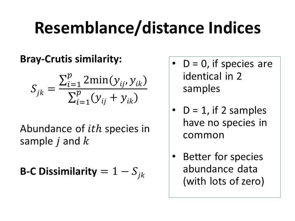 Resemblance/distance Indices D = 0, if species are identical in 2 samples D = 1, if 2 samples have no species in common Better for species abundance data (with lots of zero)