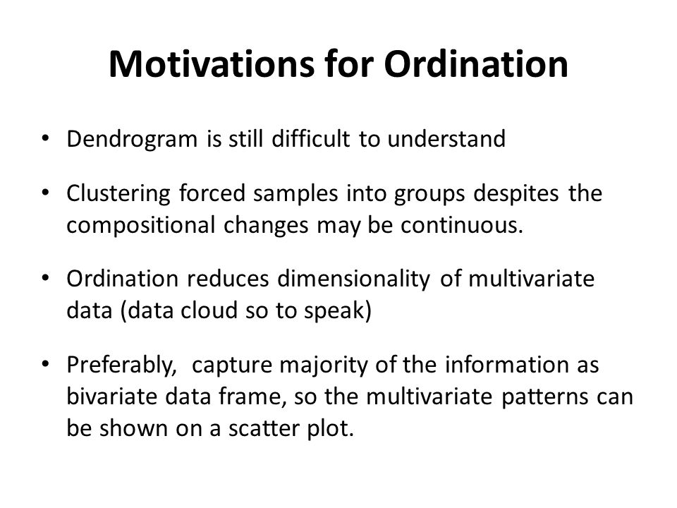 Motivations for Ordination Dendrogram is still difficult to understand Clustering forced samples into groups despites the compositional changes may be continuous.