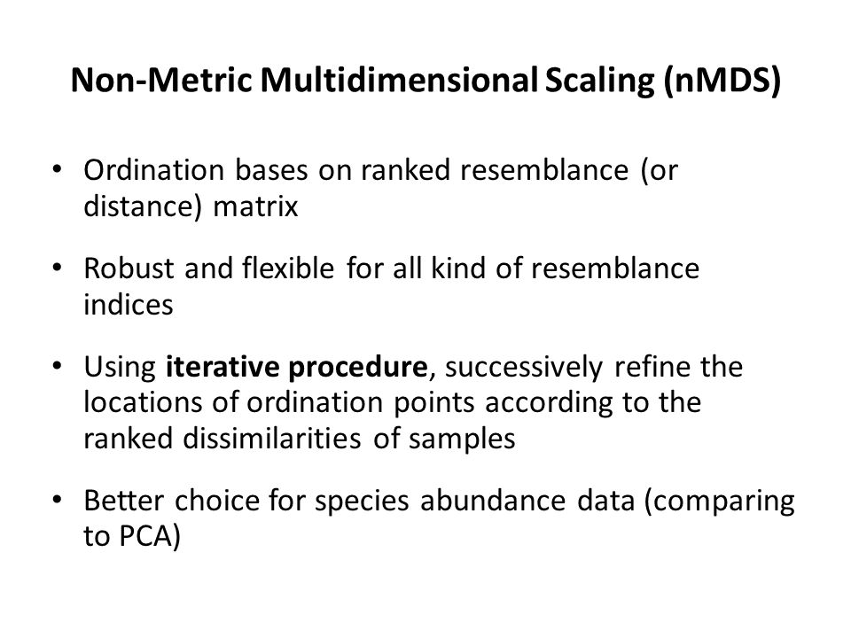 Non-Metric Multidimensional Scaling (nMDS) Ordination bases on ranked resemblance (or distance) matrix Robust and flexible for all kind of resemblance
