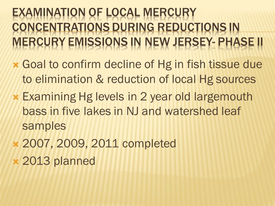  Goal to confirm decline of Hg in fish tissue due to elimination & reduction of local Hg sources  Examining Hg levels in 2 year old largemouth bass