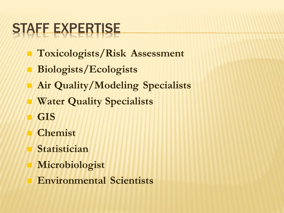 Toxicologists/Risk Assessment Biologists/Ecologists Air Quality/Modeling Specialists Water Quality Specialists GIS Chemist Statistician Microbiologist