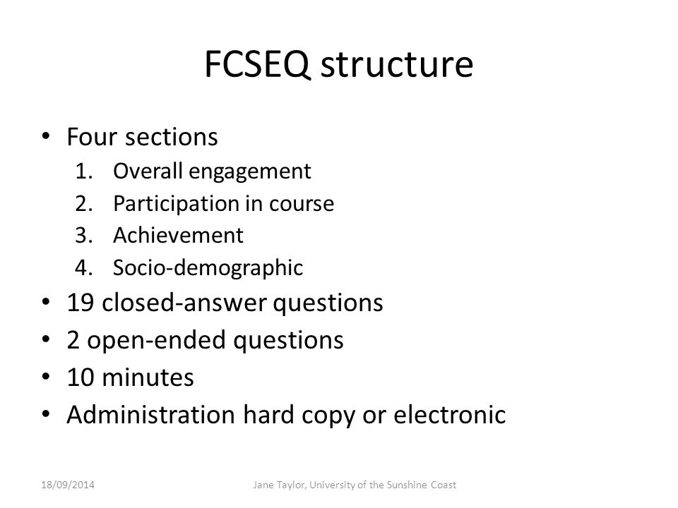 FCSEQ structure Four sections 1.Overall engagement 2.Participation in course 3.Achievement 4.Socio-demographic 19 closed-answer questions 2 open-ended