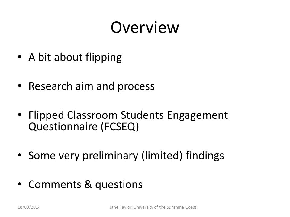 Overview A bit about flipping Research aim and process Flipped Classroom Students Engagement Questionnaire (FCSEQ) Some very preliminary (limited) findings Comments & questions 18/09/2014Jane Taylor, University of the Sunshine Coast