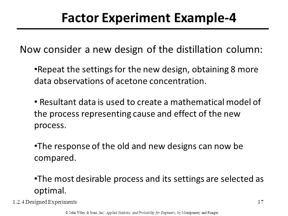 Factor Experiment Example-4 17 Now consider a new design of the distillation column: Repeat the settings for the new design, obtaining 8 more data observations of acetone concentration.