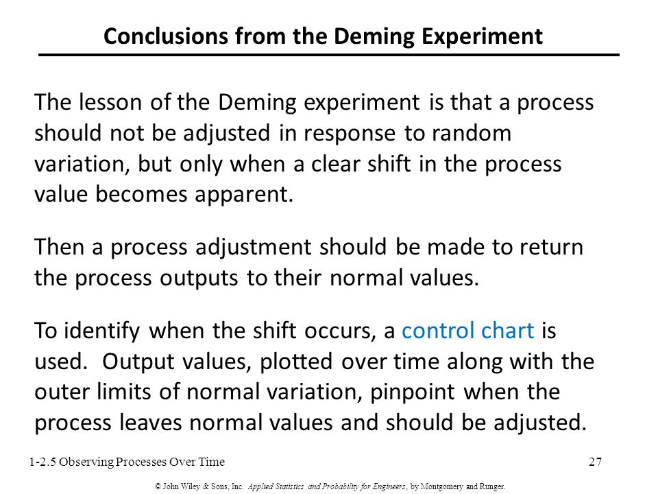 27 Conclusions from the Deming Experiment The lesson of the Deming experiment is that a process should not be adjusted in response to random variation, but only when a clear shift in the process value becomes apparent.