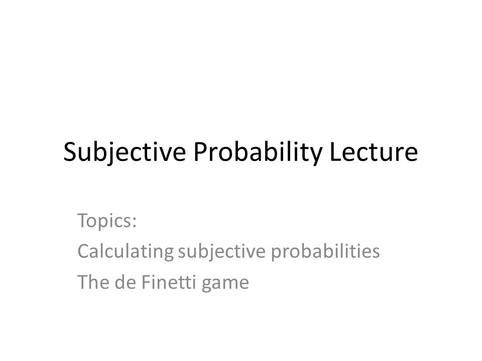 Subjective Probability Lecture Topics: Calculating subjective probabilities The de Finetti game