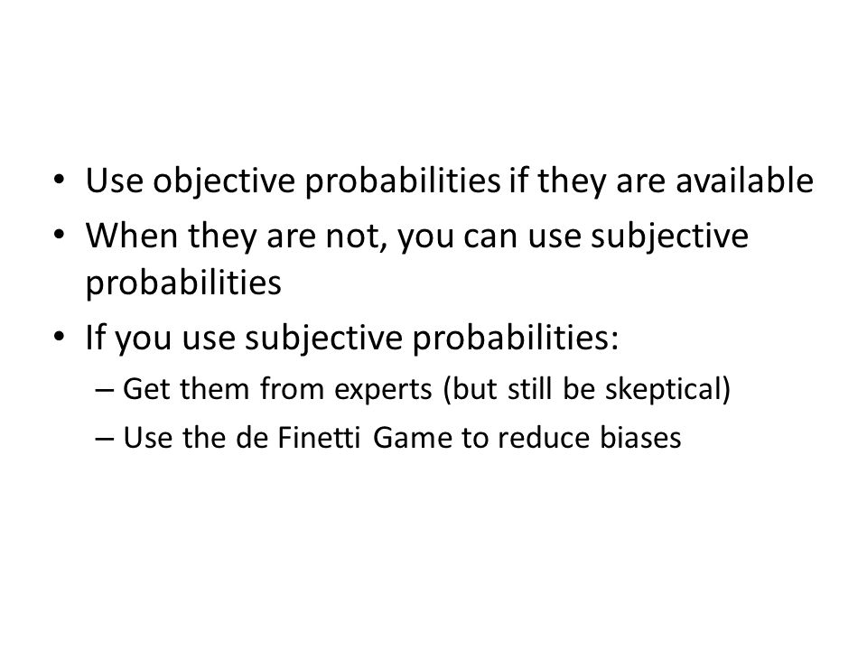 Use objective probabilities if they are available When they are not, you can use subjective probabilities If you use subjective probabilities: – Get t