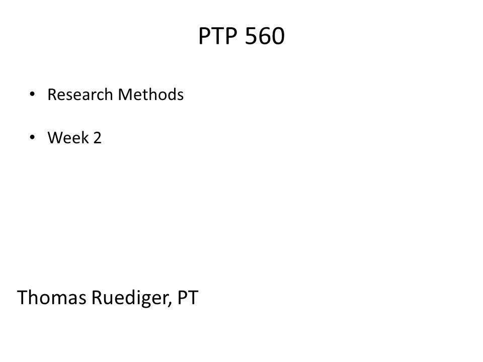 PTP 560 Research Methods Week 2 Thomas Ruediger, PT