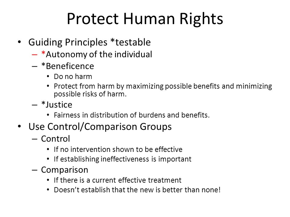 Protect Human Rights Guiding Principles *testable – *Autonomy of the individual – *Beneficence Do no harm Protect from harm by maximizing possible ben