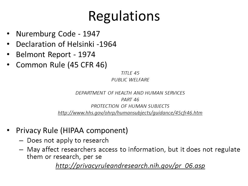 Regulations Nuremburg Code - 1947 Declaration of Helsinki -1964 Belmont Report - 1974 Common Rule (45 CFR 46) TITLE 45 PUBLIC WELFARE DEPARTMENT OF HEALTH AND HUMAN SERVICES PART 46 PROTECTION OF HUMAN SUBJECTS http://www.hhs.gov/ohrp/humansubjects/guidance/45cfr46.htm Privacy Rule (HIPAA component) – Does not apply to research – May affect researchers access to information, but it does not regulate them or research, per se http://privacyruleandresearch.nih.gov/pr_06.asp