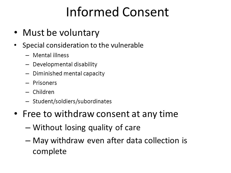 Informed Consent Must be voluntary Special consideration to the vulnerable – Mental illness – Developmental disability – Diminished mental capacity –