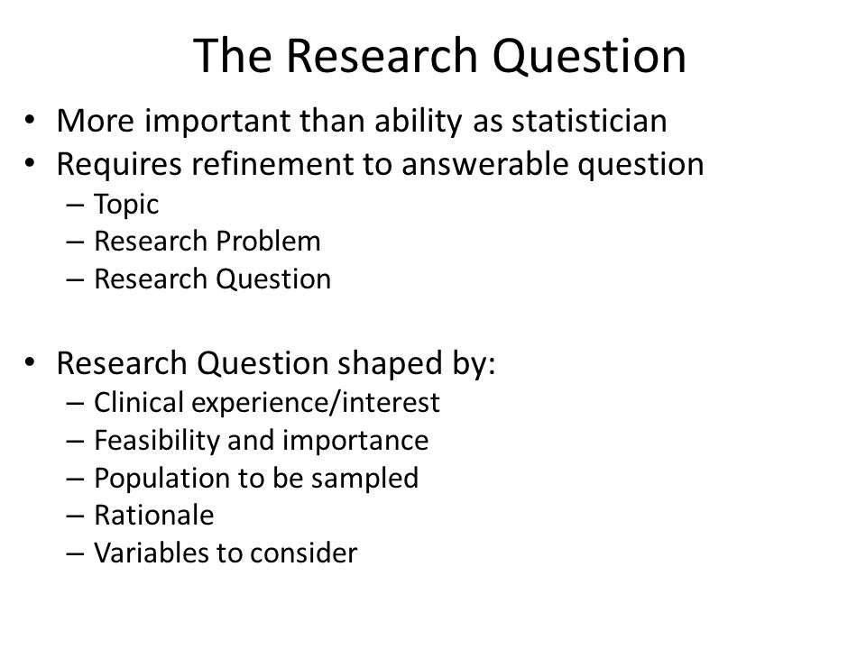 The Research Question More important than ability as statistician Requires refinement to answerable question – Topic – Research Problem – Research Que