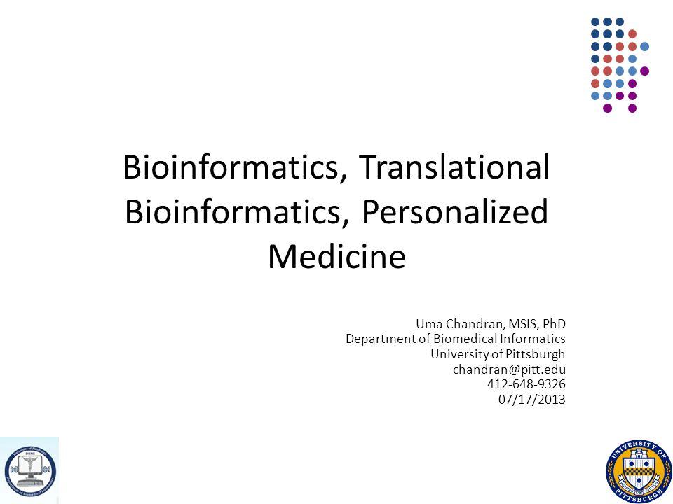 Bioinformatics, Translational Bioinformatics, Personalized Medicine Uma Chandran, MSIS, PhD Department of Biomedical Informatics University of Pittsburgh chandran@pitt.edu 412-648-9326 07/17/2013
