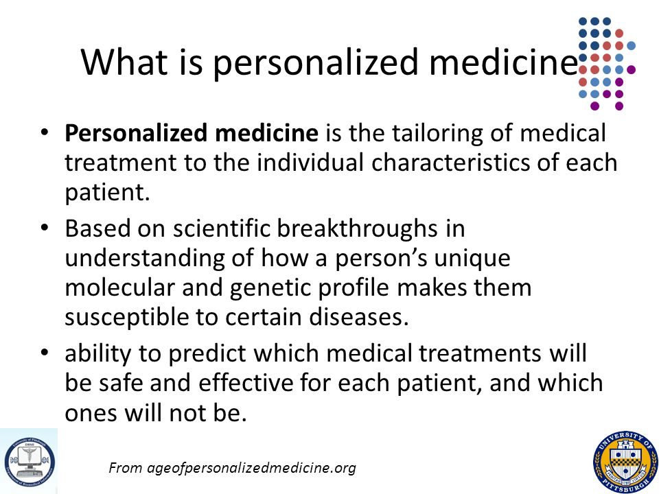 What is personalized medicine Personalized medicine is the tailoring of medical treatment to the individual characteristics of each patient.