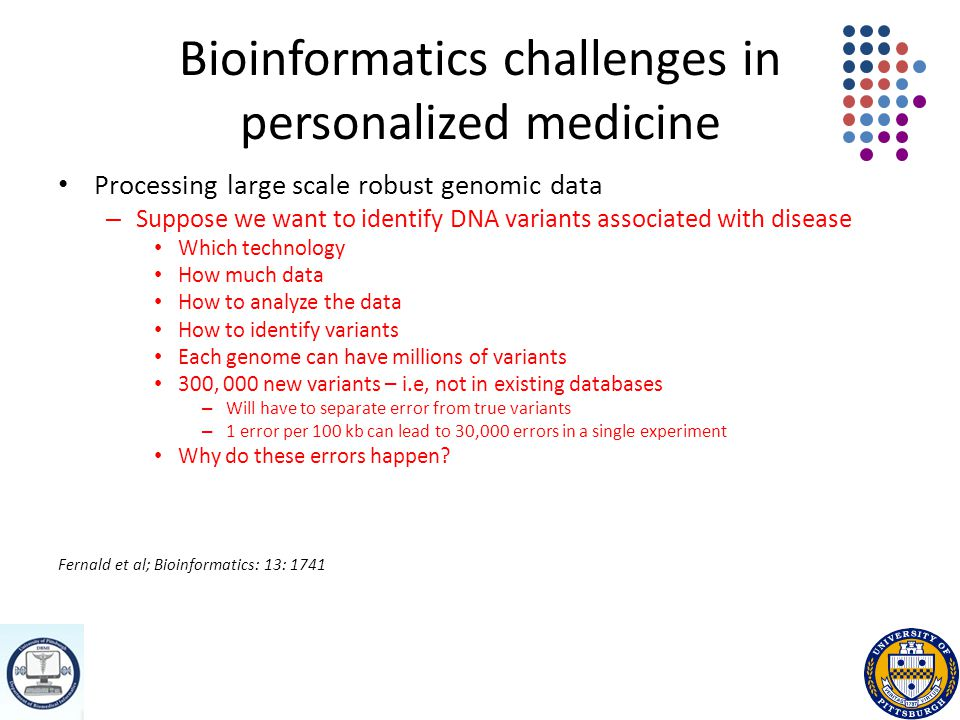 Bioinformatics challenges in personalized medicine Processing large scale robust genomic data – Suppose we want to identify DNA variants associated with disease Which technology How much data How to analyze the data How to identify variants Each genome can have millions of variants 300, 000 new variants – i.e, not in existing databases – Will have to separate error from true variants – 1 error per 100 kb can lead to 30,000 errors in a single experiment Why do these errors happen.