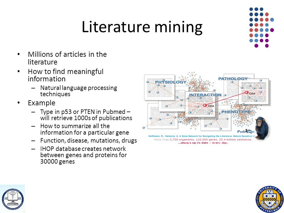 Literature mining Millions of articles in the literature How to find meaningful information – Natural language processing techniques Example – Type in p53 or PTEN in Pubmed – will retrieve 1000s of publications – How to summarize all the information for a particular gene – Function, disease, mutations, drugs – IHOP database creates network between genes and proteins for 30000 genes