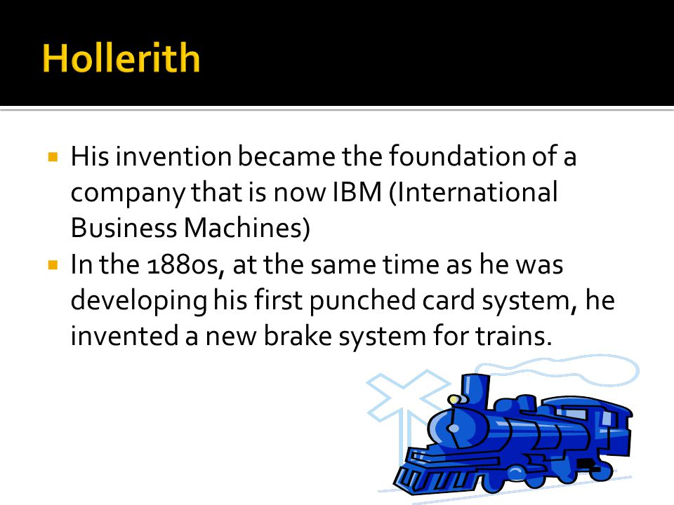 His invention became the foundation of a company that is now IBM (International Business Machines)  In the 1880s, at the same time as he was developing his first punched card system, he invented a new brake system for trains.