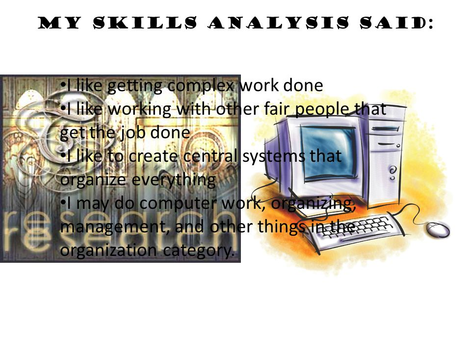 My skills analysis said: I like getting complex work done I like working with other fair people that get the job done I like to create central systems