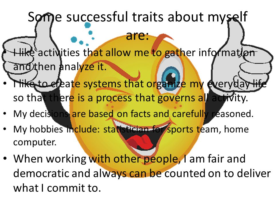 Some successful traits about myself are: I like activities that allow me to gather information and then analyze it. I like to create systems that orga