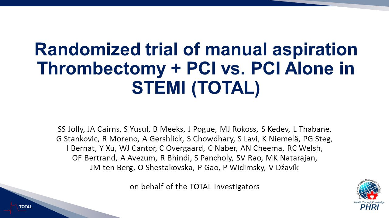 TOTAL Randomized trial of manual aspiration Thrombectomy + PCI vs. PCI Alone in STEMI (TOTAL) SS Jolly, JA Cairns, S Yusuf, B Meeks, J Pogue, MJ Rokos