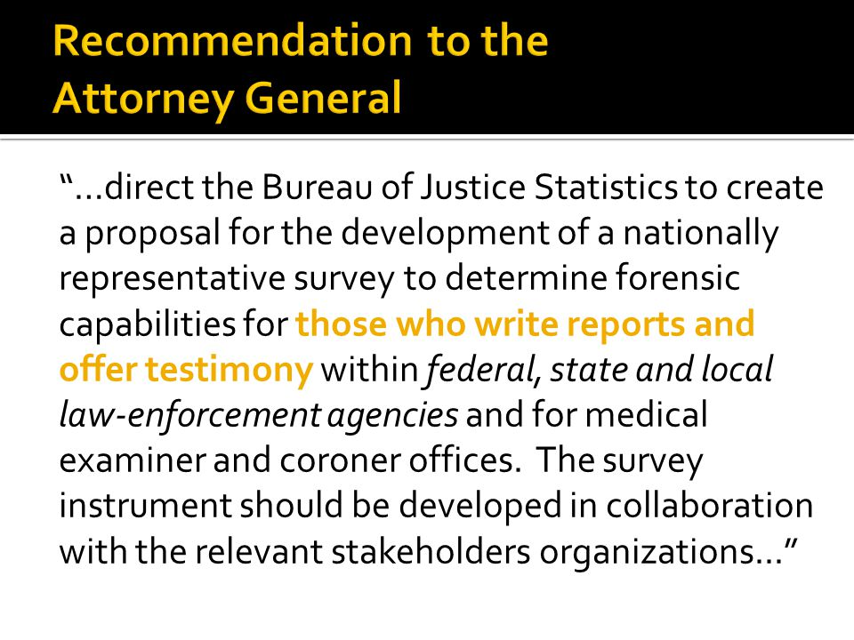 …direct the Bureau of Justice Statistics to create a proposal for the development of a nationally representative survey to determine forensic capabilities for those who write reports and offer testimony within federal, state and local law-enforcement agencies and for medical examiner and coroner offices.