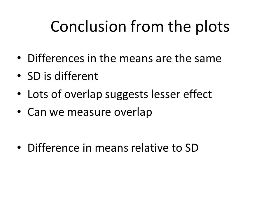 Conclusion from the plots Differences in the means are the same SD is different Lots of overlap suggests lesser effect Can we measure overlap Difference in means relative to SD