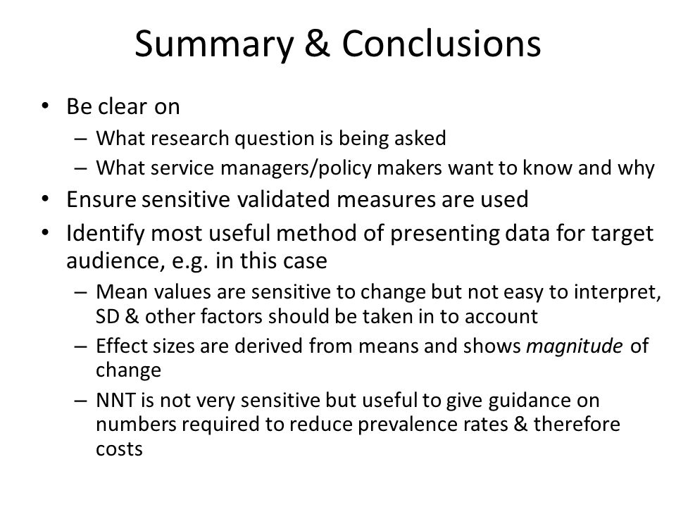 Summary & Conclusions Be clear on – What research question is being asked – What service managers/policy makers want to know and why Ensure sensitive validated measures are used Identify most useful method of presenting data for target audience, e.g.