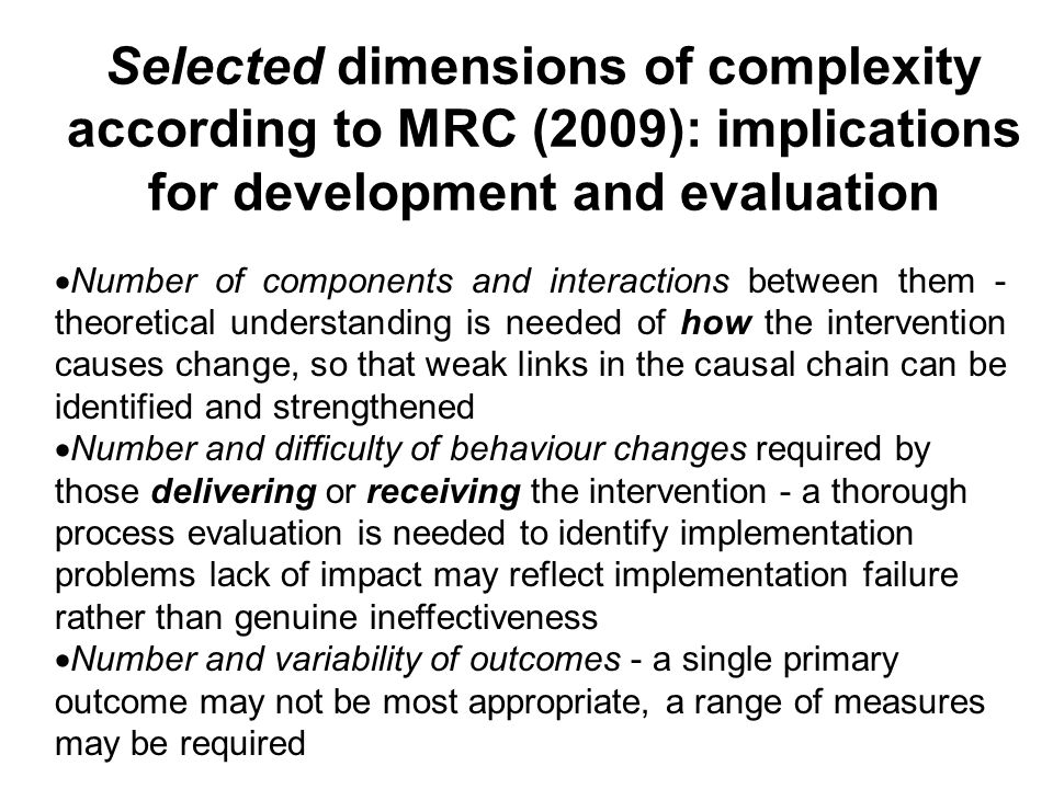 Selected dimensions of complexity according to MRC (2009): implications for development and evaluation  Number of components and interactions between them - theoretical understanding is needed of how the intervention causes change, so that weak links in the causal chain can be identified and strengthened  Number and difficulty of behaviour changes required by those delivering or receiving the intervention - a thorough process evaluation is needed to identify implementation problems lack of impact may reflect implementation failure rather than genuine ineffectiveness  Number and variability of outcomes - a single primary outcome may not be most appropriate, a range of measures may be required