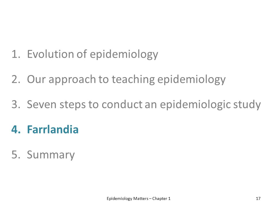 1.Evolution of epidemiology 2.Our approach to teaching epidemiology 3.Seven steps to conduct an epidemiologic study 4.Farrlandia 5.Summary Epidemiolog
