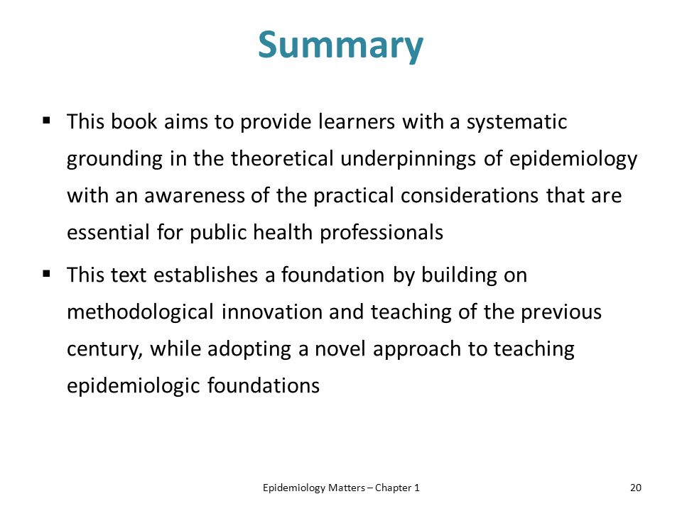 Summary  This book aims to provide learners with a systematic grounding in the theoretical underpinnings of epidemiology with an awareness of the pra